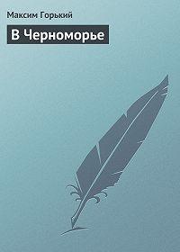 Максим Горький -В Черноморье