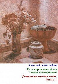 Александр Александров -Разговор за чашкой чая о китайской медицине. Домашняя аптечка точек. Книга 1