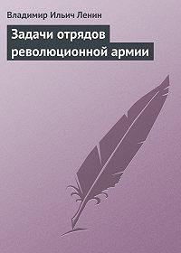 Владимир Ильич Ленин -Задачи отрядов революционной армии