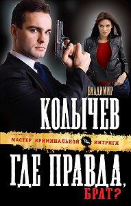 Владимир Колычев -Где правда, брат?