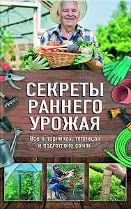 Наталия Костина-Кассанелли -Секреты раннего урожая. Все о парниках, теплицах и подготовке семян