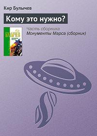 Кир Булычев - Кому это нужно?