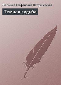 Людмила Петрушевская -Темная судьба