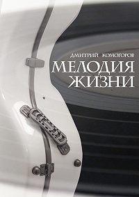 Дмитрий Комогоров -Мелодия жизни. Роман