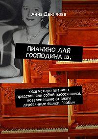 Анна Данилова -Пианино для господинаШ. «Все четыре пианино представляли собой рассохшиеся, позеленевшие от влаги деревянные ящики. Гробы»