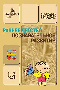 Э. Г. Пилюгина, Л. Н. Павлова, Е. Б. Волосова - Раннее детство. Познавательное развитие. 1-3 года. Методическое пособие