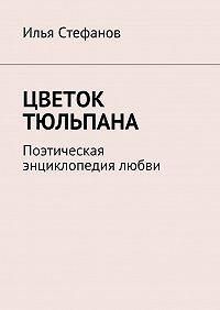 Илья Стефанов -Цветок тюльпана. Поэтическая энциклопедия любви