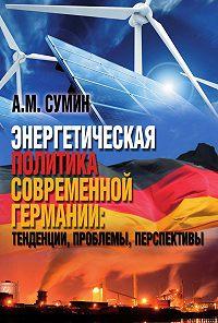 Андрей Михайлович Сумин -Энергетическая политика современной Германии: тенденции, проблемы, перспективы