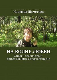 Надежда Шаметова -Наволне любви. Стихи итексты песен. Есть созданные авторские песни