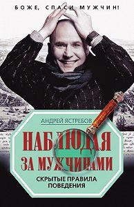 Андрей Ястребов -Наблюдая за мужчинами. Скрытые правила поведения