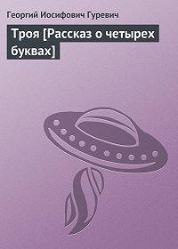 Георгий Гуревич -Троя [Рассказ о четырех буквах]