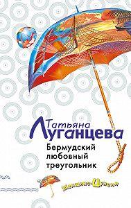 Татьяна Луганцева - Бермудский любовный треугольник