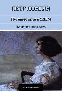 Пётр Лонгин -Путешествие в ЭДЕМ. Исторический триллер