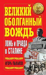 Игорь Пыхалов -Великий оболганный Вождь. Ложь и правда о Сталине