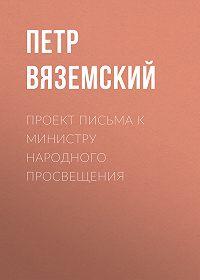 Петр Андреевич Вяземский -Проект письма к министру народного просвещения