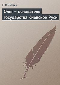 С. Дёмин -Олег – основатель государства Киевской Руси