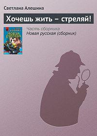 Светлана Алешина - Хочешь жить – стреляй!