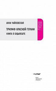 Анна Чайковская -Триумф красной герани. Книга о Будапеште
