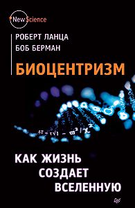 Боб Берман, Роберт Ланца - Биоцентризм. Как жизнь создает Вселенную