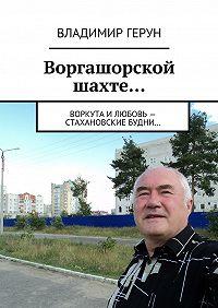 Владимир Герун -Воргашорской шахте… Воркута и любовь – стахановские будни…