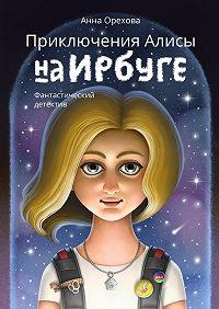 Анна Орехова -Приключения Алисы на Ирбуге. Фантастический детектив