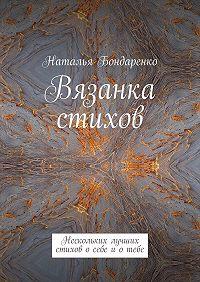 Наталья Бондаренко -Вязанка стихов. Нескольких лучших стихов о себе и о тебе