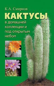 Константин Алексеевич Смирнов -Кактусы в домашней коллекции и под открытым небом