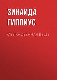 Зинаида Николаевна Гиппиус -Обыкновенная вещь