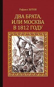 Рафаил Зотов -Два брата, или Москва в 1812 году
