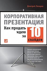 Дмитрий Лазарев -Корпоративная презентация: Как продать идею за 10 слайдов