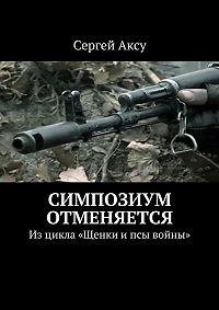 Сергей Аксу -Симпозиум отменяется. Изцикла «Щенки ипсы войны»