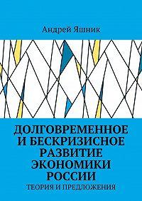 Андрей Яшник -Долговременное и бескризисное развитие экономики России. Теория и предложения