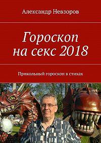 Александр Невзоров -Гороскоп насекс2018. Прикольный гороскоп встихах