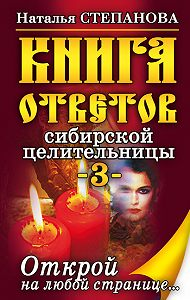 Наталья Ивановна Степанова - Книга ответов сибирской целительницы-3