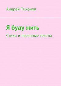 Андрей Артурович Тихонов -Я буду жить. Стихи и песенные тексты