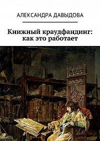 Александра Давыдова - Книжный краудфандинг: как это работает