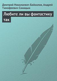 Дмитрий Байкалов -Любите ли вы фантастику так