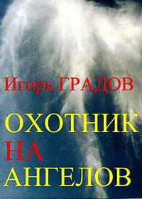 Игорь Градов - Охотник на ангелов