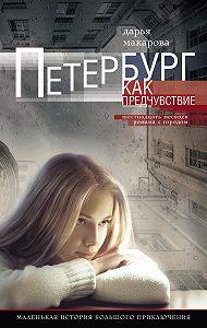 Дарья Макарова -Петербург как предчувствие. Шестнадцать месяцев романа с городом. Маленькая история большого приключения
