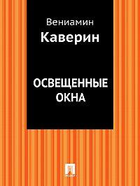 Вениамин Каверин - Освещенные окна