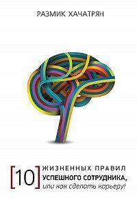 Размик Хачатрян -10 Жизненных правил Успешного сотрудника, или как сделать Карьеру!