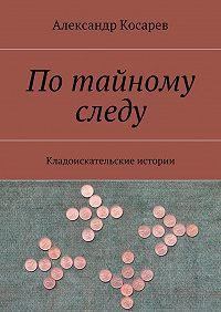 Александр Косарев -Потайному следу. Кладоискательские истории