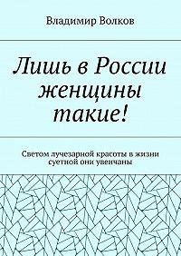 Владимир Волков -Лишь вРоссии женщины такие! Светом лучезарной красоты вжизни суетной они увенчаны