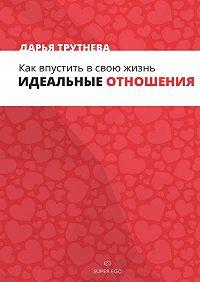 Дарья Трутнева -Как впустить всвою жизнь идеальные отношения
