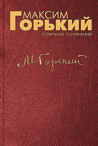 Максим Горький - О возвеличенных и «начинающих»