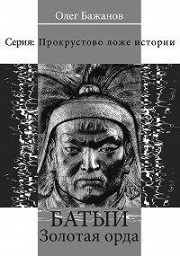 Олег Бажанов, Олег Бажанов - Батый. Золотая Орда