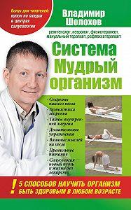 Владимир Алексеевич Шолохов -Система «Мудрый организм».5способов научить организм быть здоровым в любом возрасте