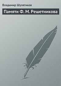 Владимир Шулятиков -Памяти Ф. М. Решетникова