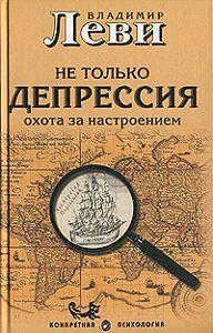 Владимир Леви -Не только депрессия: охота за настроением