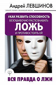 Андрей Алексеевич Левшинов -Как развить способность безошибочно распознавать ложь и противостоять ей. Вся правда о лжи